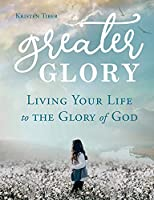 Greater Glory: Living Your Life to the Glory of God