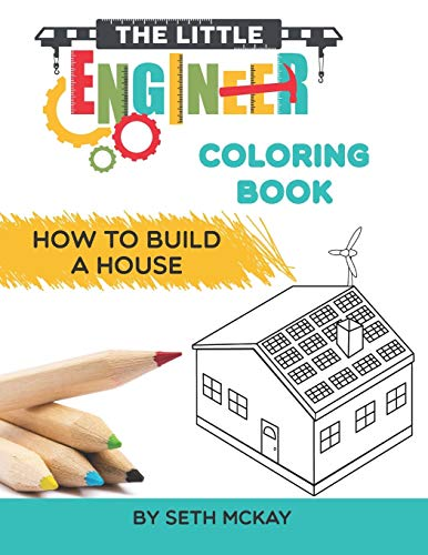 The Little Engineer Coloring Book: How to Build a House: Fun and Educational Coloring Story Book for Preschool and Elementary Children