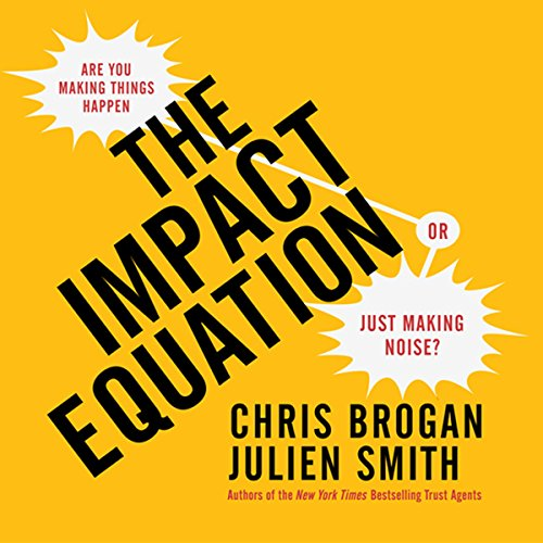 The Impact Equation     Are You Making Things Happen or Just Making Noise?               By:                                                                                                                                 Chris Brogan,                                                                                        Julien Smith                               Narrated by:                                                                                                                                 Chris Brogan,                                                                                        Julien Smith                      Length: 6 hrs and 41 mins     55 ratings     Overall 4.1