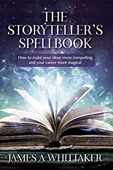 The Storyteller's Spellbook: How to make your ideas more compelling and your career more magical by [James Whittaker]