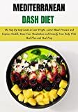 Mediterranean Dash Diet: The Step By Step Guide to Lose Weight, Lower Blood Pressure and...