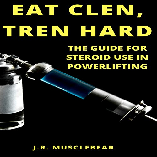 Eat Clen, Tren Hard: The Guide for Steroid Use in Powerlifting Audiobook By J.R. Musclebear cover art