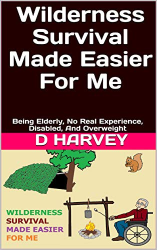 Wilderness Survival Made Easier For Me: Being Elderly, No Real Experience, Disabled, And Overweight by [D Harvey]