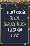 I Didn t Choose To Love Charlize Theron I Just Got Lucky: Charlize Theron Notebook Journal With 110 Blank Lined Pages