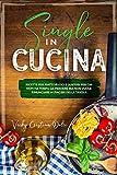 Single in cucina,: ricette per piatti veloci e gustosi per chi non ha tempo da perdere ma non vuole rinunciare ai piaceri della tavola.