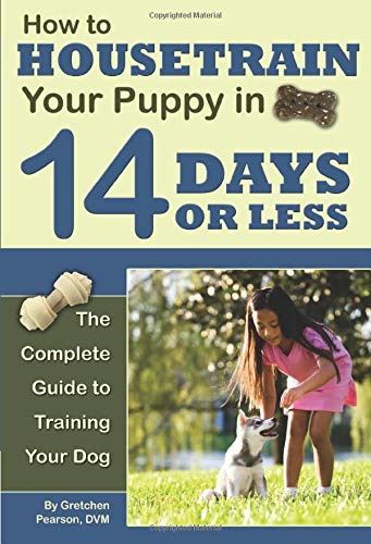 How to Housetrain Your Puppy in 14 Days or Less The Complete Guide to Training Your Dog