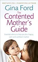 The Contented Mother's Guide: Essential Advice to Help You Be a Happy, Calm and Confident Mother by Gina Ford(2013-04-01)