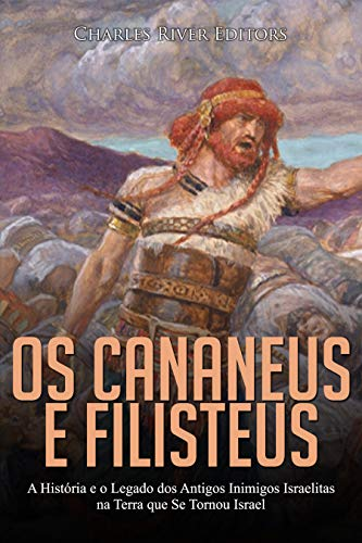 Os Cananeus e Filisteus: A História e o Legado dos Antigos Inimigos Israelitas na Terra que Se Tornou Israel
