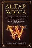 Altar Wicca: La guía definitiva para encontrar o construir un altar usando objetos sagrados y otras herramientas como el libro de hechizos, velas, ... a honrar y a comunicarte con la Divinidad.