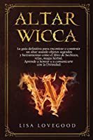 Altar Wicca: La guía definitiva para encontrar o construir un altar usando objetos sagrados y otras herramientas como el libro de hechizos, velas, magia herbal. Aprende a honrar y a comunicarte con la Divinidad.