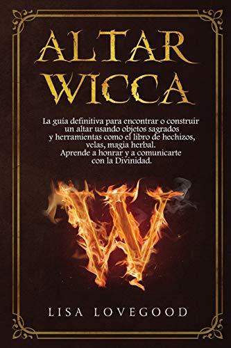 Altar Wicca: La guía definitiva para encontrar o construir un altar usando objetos sagrados y otras herramientas como el libro de hechizos, velas, ... a honrar y a comunicarte con la Divinidad