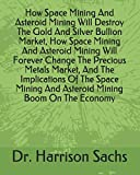 How Space Mining And Asteroid Mining Will Destroy The Gold And Silver Bullion Market, How Space Mining And Asteroid Mining Will Forever Change The ... And Asteroid Mining Boom On The Economy