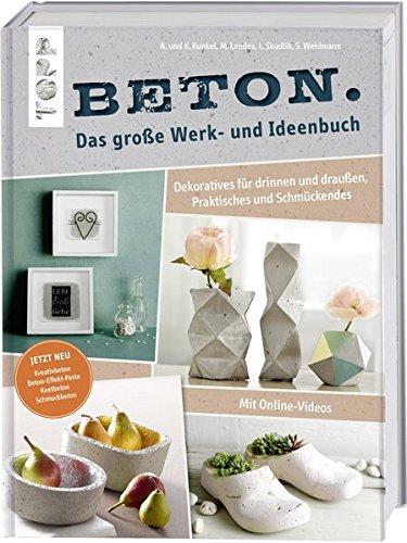 Beton. Das große Werk- und Ideenbuch: Dekoratives für drinnen und draußen, Praktisches und Schmückendes. Mit Videoanleitung. Erweiterte Neuauflage ... und Schmuckbeton sowie Beton-Effekt-Paste