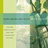 Dark Green Religion: Nature Spirituality and the Planetary Future - Bron Taylor