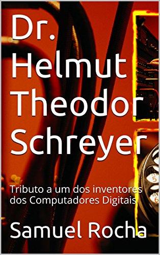 Computer Pioneers: Dr. Helmut Schreyer: Tributo a um dos inventores dos Computadores Digitais (Portuguese Edition)