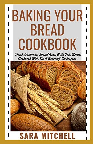 BAKING YOUR BREAD COOKBOOK: Create Numerous Bread Ideas With This Bread Cookbook With Do It Yourself Techniques