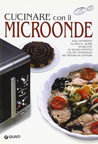Cucinare con il microonde. Dall'antipasto al dolce, oltre 50 ricette di sicuro effetto col più innovativo dei metodi di cottura