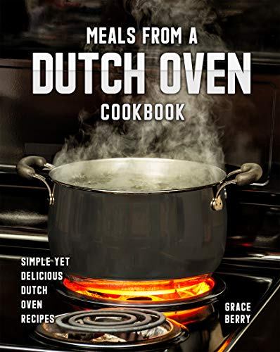 Meals from a Dutch Oven Cookbook: Simple Yet Delicious Dutch Oven Recipes (English Edition)