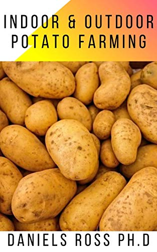 INDOOR AND OUTDOOR POTATO FARMING : Basic Step by Step Guide on Growing Potato Indoor and Outdoor (English Edition)