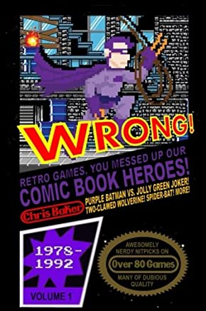 WRONG! Retro Games, You Messed Up Our Comic Book Heroes!: Awesomely Nerdy Nitpicks on Nearly 80 Games: Volume 1