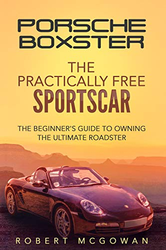 Porsche Boxster: The Practically Free Sportscar: The Beginner's Guide to Owning the Ultimate Roadster (Practically Free Porsche Book 2)