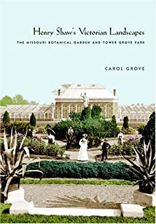 Henry Shaw's Victorian Landscapes: The Missouri Botanical Garden and Tower Grove Park