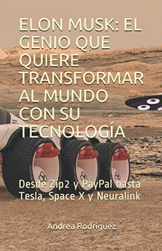 ELON MUSK: EL GENIO QUE QUIERE TRANSFORMAR AL MUNDO CON SU TECNOLOGÍA: Desde Zip2 y PayPal hasta Tesla, Space X y Neuralink