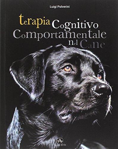 Terapia cognitivo comportamentale del cane. Come intervenire nei disturbi o nelle patologie del comportamento tramite la psicoterapia