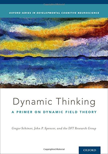 Dynamic Thinking: A Primer on Dynamic Field Theory (Oxford Series in Developmental Cognitive Neuroscience)
