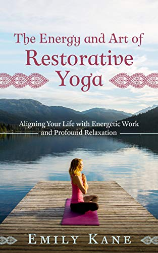The Energy and Art of Restorative Yoga: Aligning Your Life with Energetic Work and Profound Relaxation (English Edition)