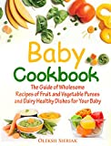 the wholesome baby food guide - Baby Cookbook: The Guide of Wholesome Recipes of Fruit and Vegetable Purees and Dairy Healthy Dishes for Your Baby