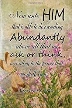 Now unto him that is able to do exceeding abundantly above all we ask or think according to the power that worketh in us.