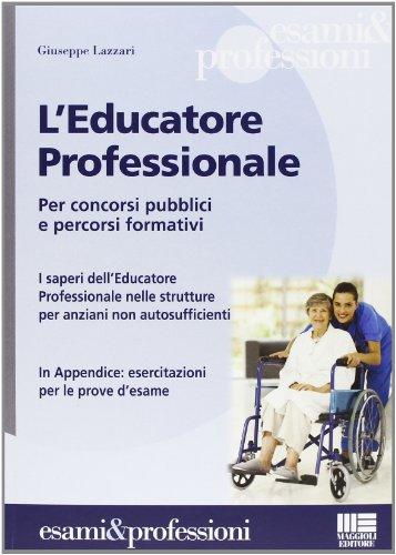L'educatore professionale. Per concorsi pubblici e percorsi formativi. I saperi dell'educatore professionale nelle strutture per anziani non autosufficienti