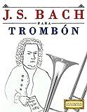 J. S. Bach para Trombón: 10 Piezas Fáciles para Trombón Libro para Principiantes