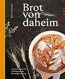 Brot von daheim: Alte Getreidesorten. Lieblingsrezepte. Mhlengeheimnisse.