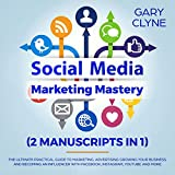 Social Media Marketing Mastery (2 Manuscripts in 1): The Ultimate Practical Guide to Marketing, Advertising, Growing Your Business and Beocming an Influencer, with Facebook, Instagram, Youtube and More