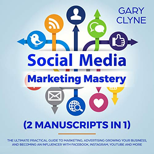 Social Media Marketing Mastery (2 Manuscripts in 1): The Ultimate Practical Guide to Marketing, Advertising, Growing Your Business and Beocming an Influencer, with Facebook, Instagram, Youtube and More cover art