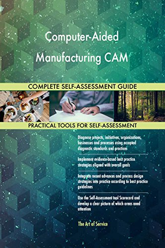 Computer-Aided Manufacturing CAM All-Inclusive Self-Assessment - More than 720 Success Criteria, Instant...