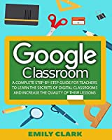 Google Classroom: A Complete Step-by-step Guide for Teachers to Learn the Secrets of Digital Classrooms and Increase the Quality of Their Lessons
