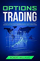 Options Trading: The Most Complete Quick Start Beginners Guide with the Best Trading Secret Strategies and Tactics to Build a Remarkable Passive Income in a Matter of Weeks