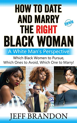 How To Date And Marry The Right Black Woman: A White Man's Perspective by [Jeff Brandon]
