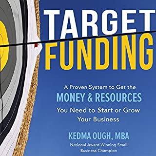 Target Funding     Discover a Proven System to Get the Money and Resources You Need Now in Order to Grow Your Business              Written by:                                                                                                                                 Kedma Ough                               Narrated by:                                                                                                                                 Kedma Ough                      Length: 11 hrs and 59 mins     Not rated yet     Overall 0.0