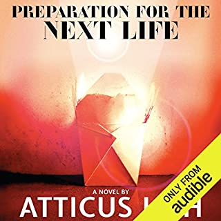 Preparation for the Next Life                   By:                                                                                                                                 Atticus Lish                               Narrated by:                                                                                                                                 Robertson Dean                      Length: 15 hrs and 7 mins     430 ratings     Overall 3.7