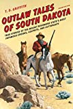 Outlaw Tales of South Dakota: True Stories of the Mount Rushmore State s Most Infamous Crooks, Culprits, and Cutthroats
