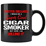 Cigar Smoker Coffee Mug. I Never Dreamed I Would Be A Super Cool Cigar Smoker But Here I Am Killing It Funny Coffee Cup Top Gifts for Women Men 11 oz black
