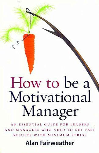 How to be a Motivational Manager: An Essential Guide for Leaders and Managers Who Need to Get Fast Results with Minimum Stress