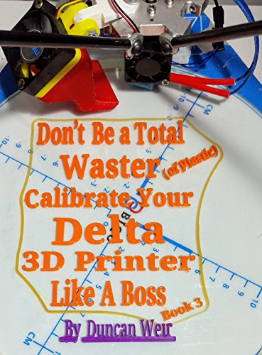 Don't Be a Total Waster (of plastic) Calibrate Your Delta 3D Printer Like A Boss Book 3 (English Edition)