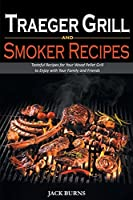 Traeger Grill and Smoker Recipes: Tasteful Recipes for Your Wood Pellet Grill to Enjoy with Your Family and Friends
