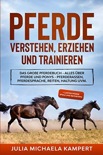 Pferde verstehen, erziehen und trainieren: Das große Pferdebuch - Alles über Pferde und Ponys - Pferderassen, Pferdesprache, Reiten, Haltung uvm. + lustige Pferde Spiele und Reitertipps