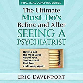 The Ultimate Must-Do's Before and After Seeing a Psychiatrist     How to Get the Most Value Out of Your Sessions and Feel Free and Happy Again              By:                                                                                                                                 Eric Davenport                               Narrated by:                                                                                                                                 Madison Niederhauser                      Length: 51 mins     18 ratings     Overall 4.9